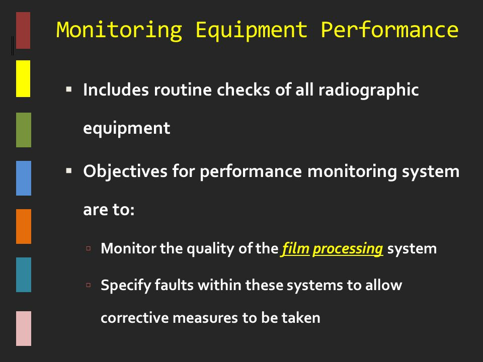 Monitoring Equipment Performance  Includes routine checks of all radiographic equipment  Objectives for performance monitoring system are to:  Moni