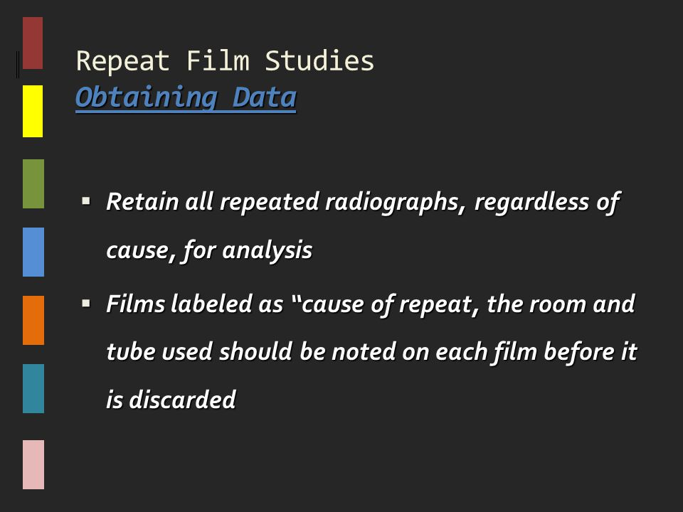 "Obtaining Data Repeat Film Studies Obtaining Data  Retain all repeated radiographs, regardless of cause, for analysis  Films labeled as ""cause of re"