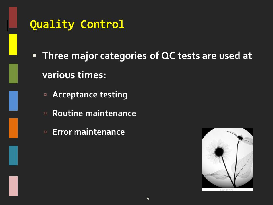 Quality Control  Three major categories of QC tests are used at various times:  Acceptance testing  Routine maintenance  Error maintenance 9