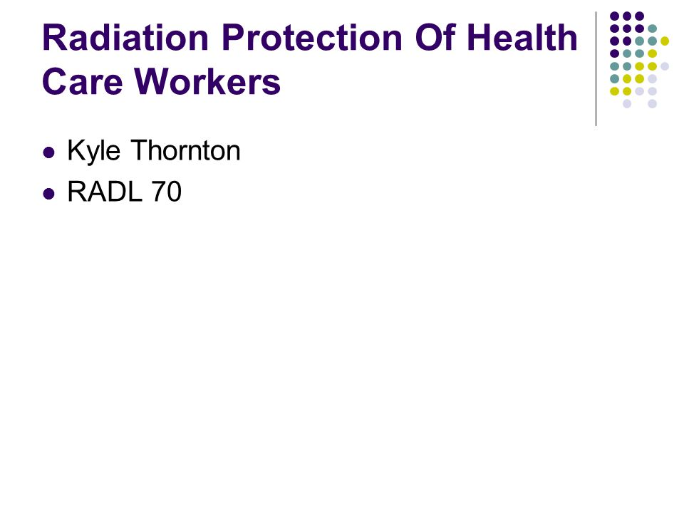 Radiation Protection Of Health Care Workers Kyle Thornton RADL 70