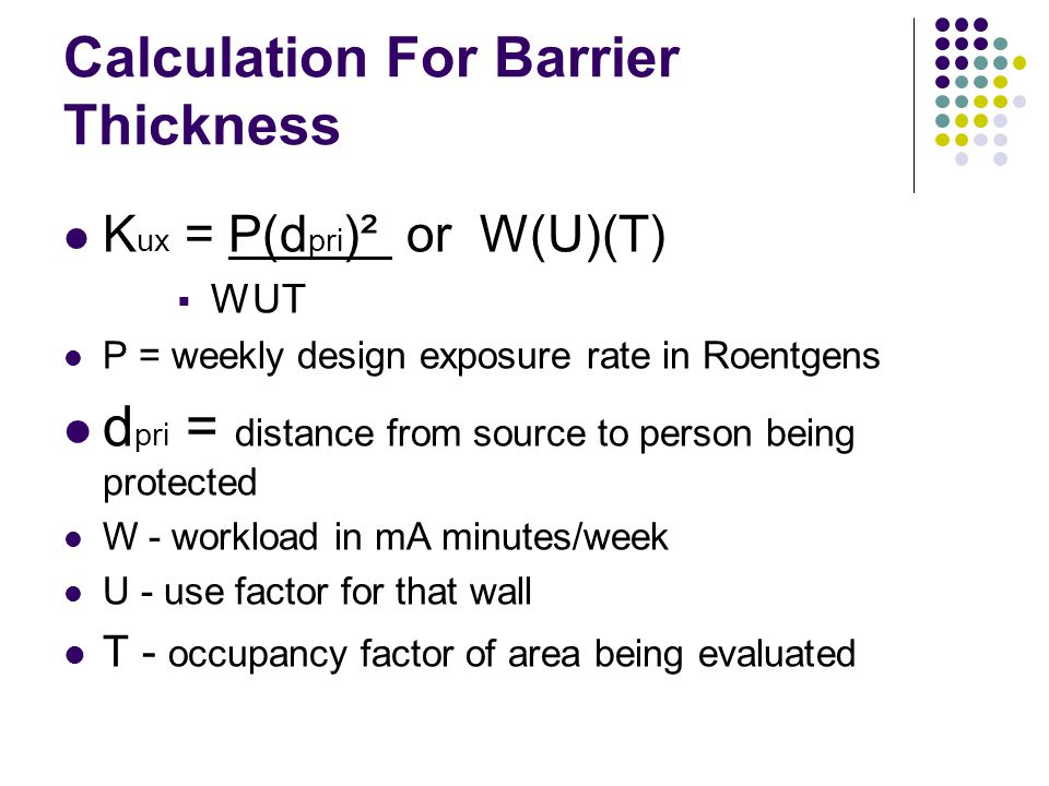 Calculation For Barrier Thickness K ux = P(d pri )² or W(U)(T)  WUT P = weekly design exposure rate in Roentgens d pri = distance from source to person being protected W - workload in mA minutes/week U - use factor for that wall T - occupancy factor of area being evaluated