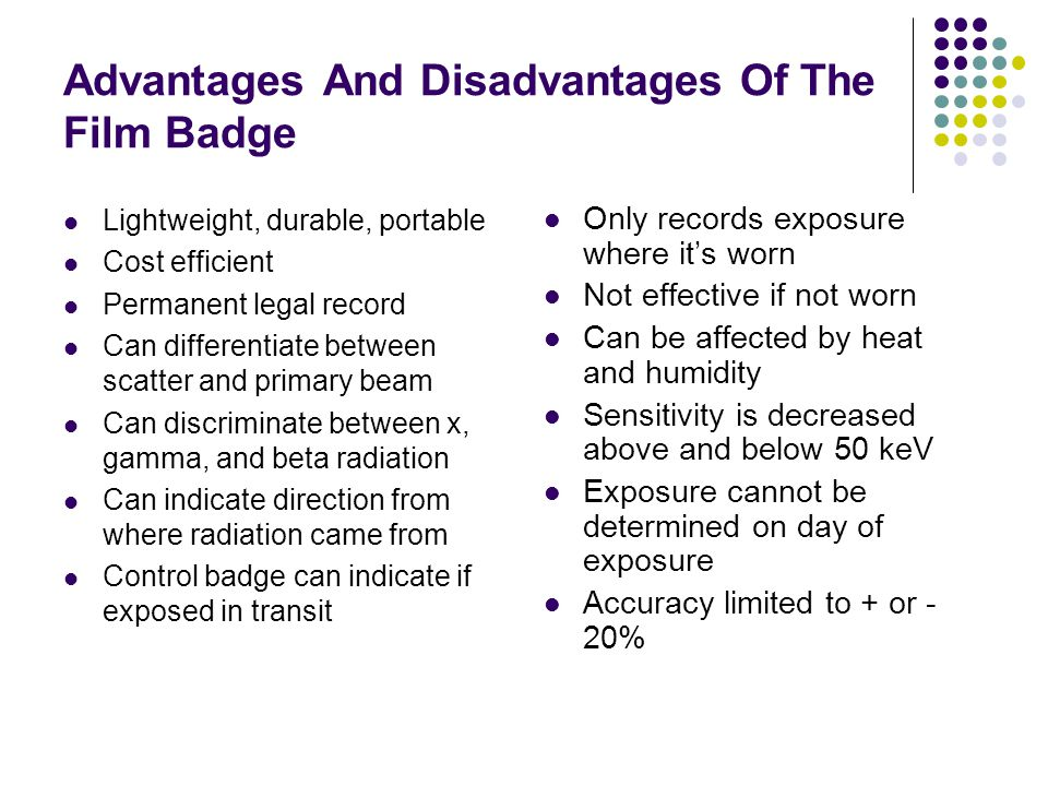 Advantages And Disadvantages Of The Film Badge Lightweight, durable, portable Cost efficient Permanent legal record Can differentiate between scatter and primary beam Can discriminate between x, gamma, and beta radiation Can indicate direction from where radiation came from Control badge can indicate if exposed in transit Only records exposure where it's worn Not effective if not worn Can be affected by heat and humidity Sensitivity is decreased above and below 50 keV Exposure cannot be determined on day of exposure Accuracy limited to + or - 20%
