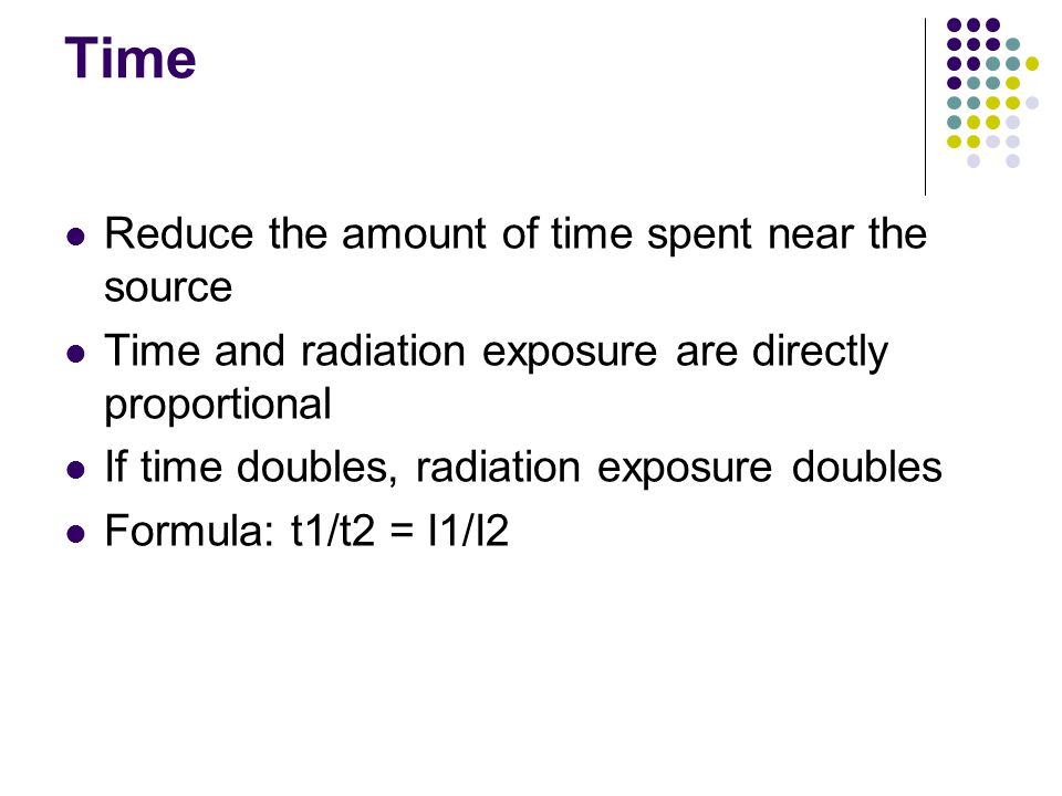 Time Reduce the amount of time spent near the source Time and radiation exposure are directly proportional If time doubles, radiation exposure doubles Formula: t1/t2 = I1/I2