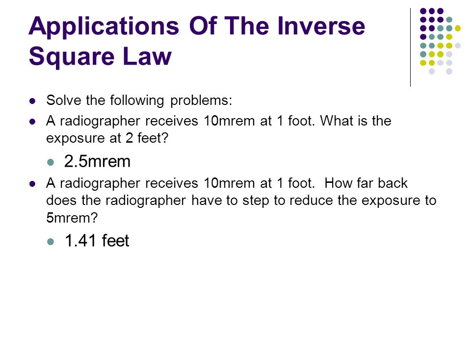 Applications Of The Inverse Square Law Solve the following problems: A radiographer receives 10mrem at 1 foot.
