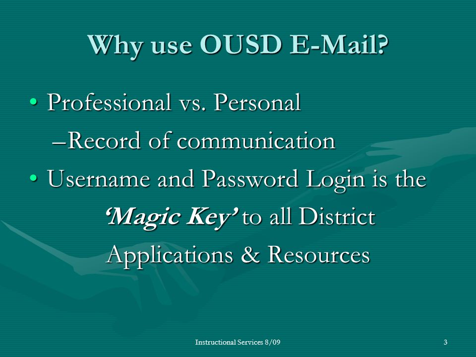 Instructional Services 8/093 Why use OUSD E-Mail? Professional vs. PersonalProfessional vs. Personal –Record of communication Username and Password Lo