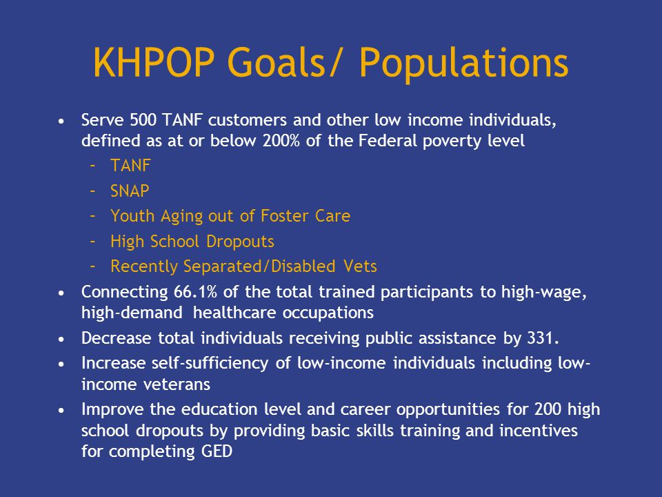 KHPOP Goals/ Populations Serve 500 TANF customers and other low income individuals, defined as at or below 200% of the Federal poverty level –TANF –SNAP –Youth Aging out of Foster Care –High School Dropouts –Recently Separated/Disabled Vets Connecting 66.1% of the total trained participants to high-wage, high-demand healthcare occupations Decrease total individuals receiving public assistance by 331.