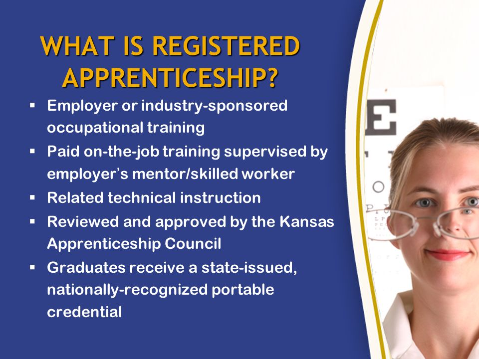 REGISTERED APPRENTICESHIP IS: NOT Licensing by the State NOT Just a Job NOT a Dumping Ground NOT Just an Alternative to College NOT a Job Placement Program NOT a Source of Cheap Labor