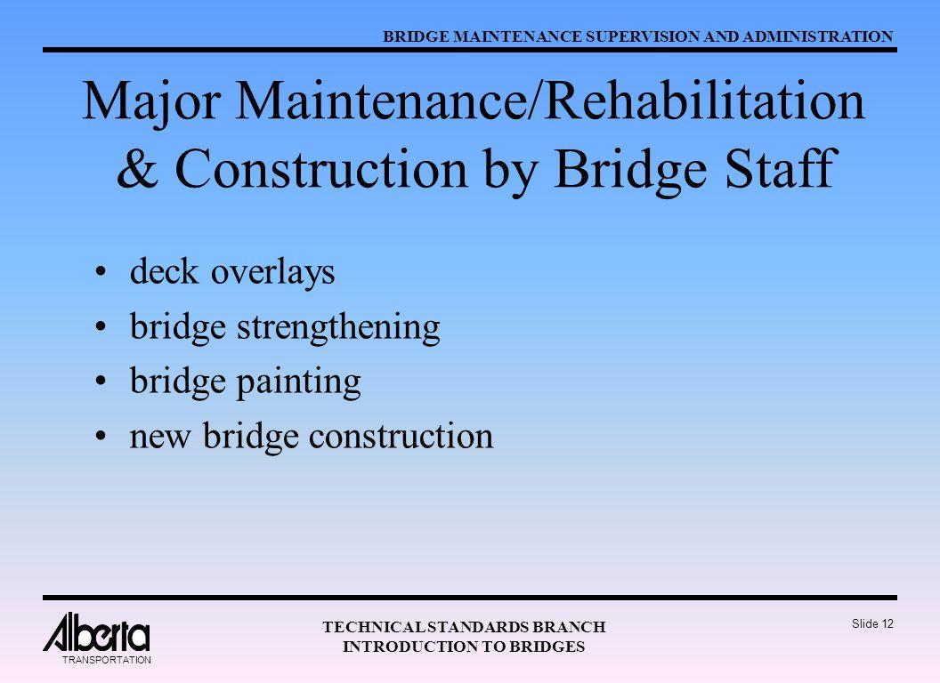 BRIDGE MAINTENANCE SUPERVISION AND ADMINISTRATION TECHNICAL STANDARDS BRANCH INTRODUCTION TO BRIDGES TRANSPORTATION Slide 12 Major Maintenance/Rehabilitation & Construction by Bridge Staff deck overlays bridge strengthening bridge painting new bridge construction