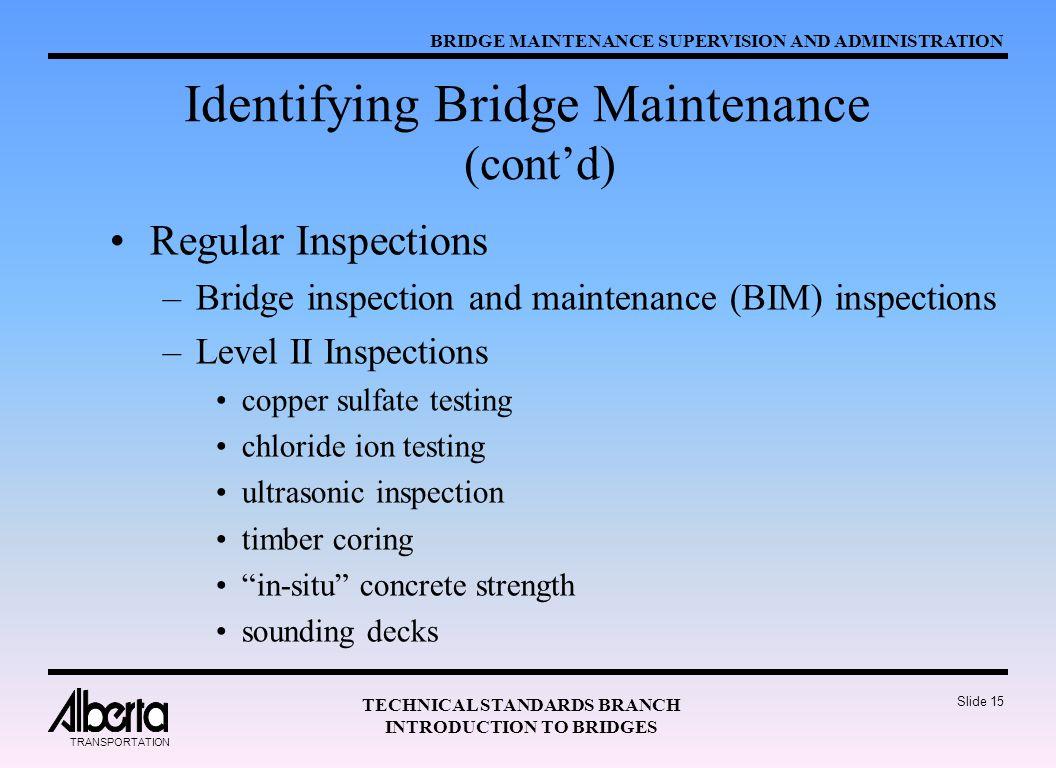 BRIDGE MAINTENANCE SUPERVISION AND ADMINISTRATION TECHNICAL STANDARDS BRANCH INTRODUCTION TO BRIDGES TRANSPORTATION Slide 15 Identifying Bridge Maintenance (cont'd) Regular Inspections –Bridge inspection and maintenance (BIM) inspections –Level II Inspections copper sulfate testing chloride ion testing ultrasonic inspection timber coring in-situ concrete strength sounding decks