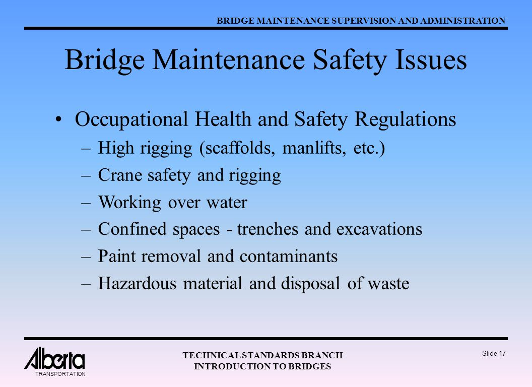 BRIDGE MAINTENANCE SUPERVISION AND ADMINISTRATION TECHNICAL STANDARDS BRANCH INTRODUCTION TO BRIDGES TRANSPORTATION Slide 17 Bridge Maintenance Safety Issues Occupational Health and Safety Regulations –High rigging (scaffolds, manlifts, etc.) –Crane safety and rigging –Working over water –Confined spaces - trenches and excavations –Paint removal and contaminants –Hazardous material and disposal of waste
