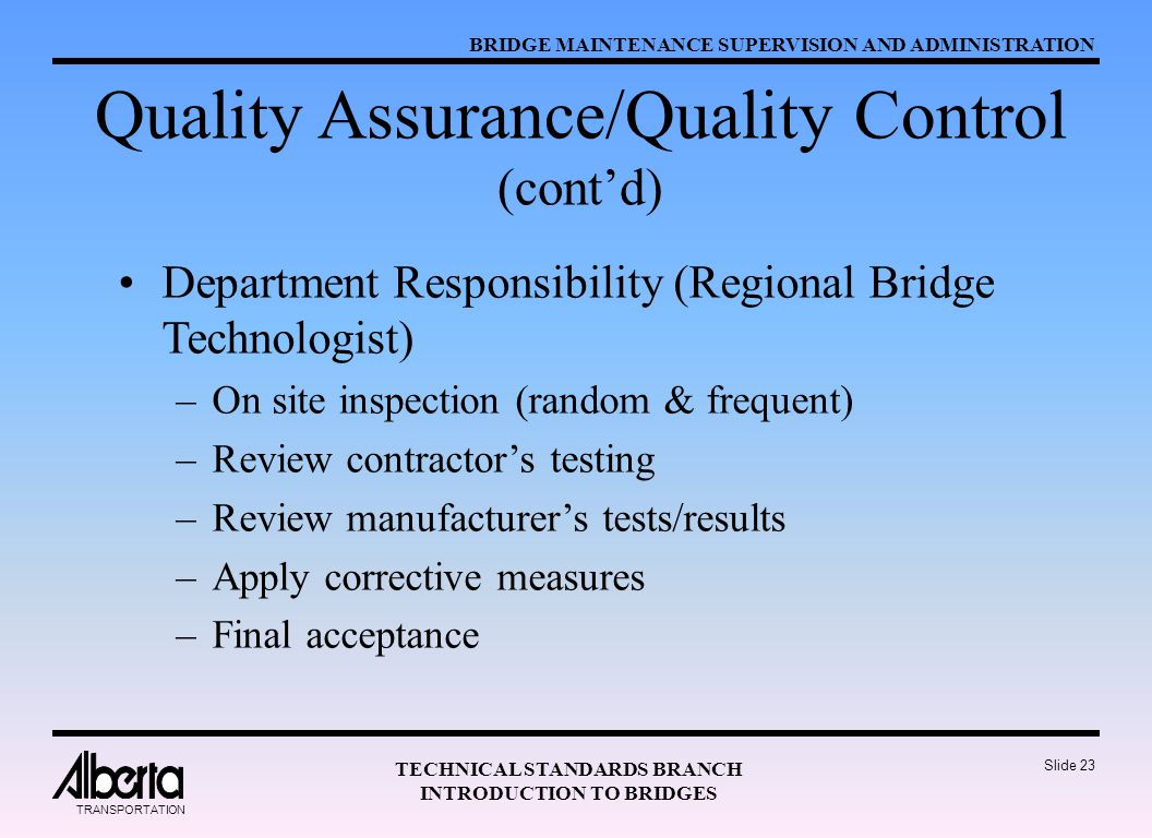 BRIDGE MAINTENANCE SUPERVISION AND ADMINISTRATION TECHNICAL STANDARDS BRANCH INTRODUCTION TO BRIDGES TRANSPORTATION Slide 23 Quality Assurance/Quality Control (cont'd) Department Responsibility (Regional Bridge Technologist) –On site inspection (random & frequent) –Review contractor's testing –Review manufacturer's tests/results –Apply corrective measures –Final acceptance