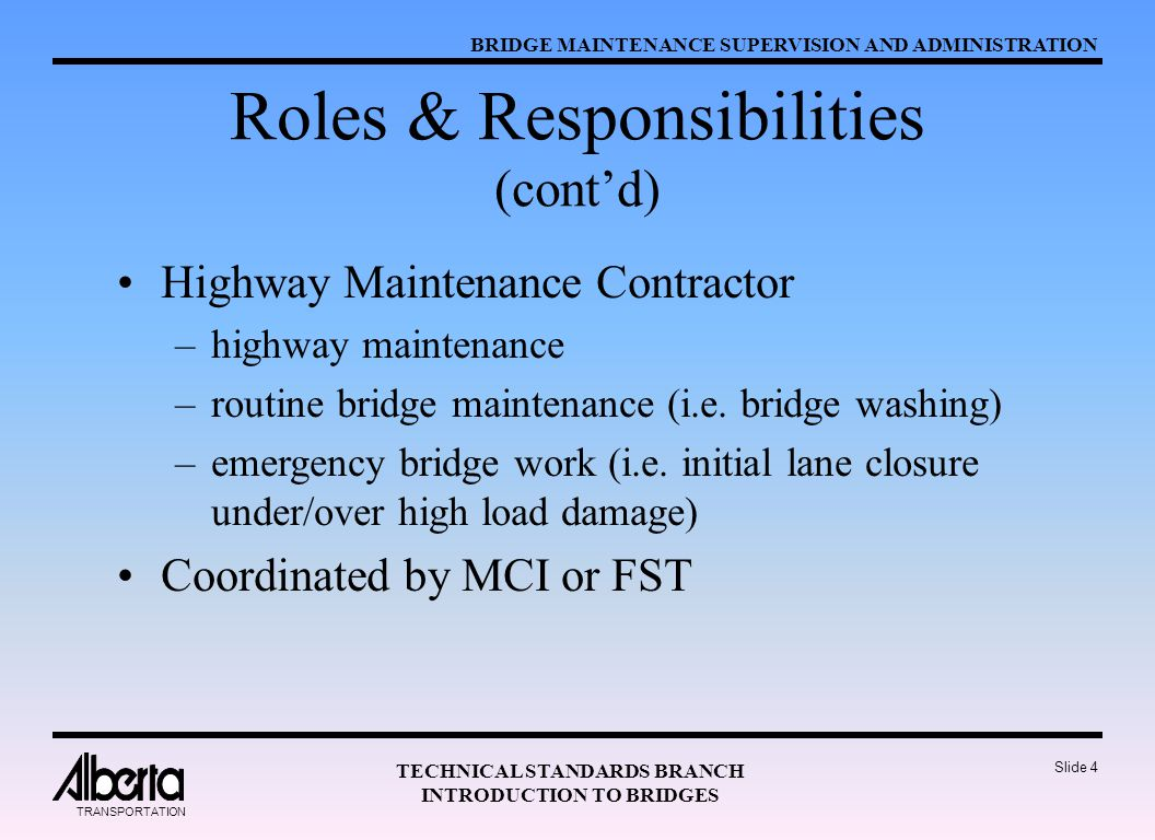BRIDGE MAINTENANCE SUPERVISION AND ADMINISTRATION TECHNICAL STANDARDS BRANCH INTRODUCTION TO BRIDGES TRANSPORTATION Slide 4 Roles & Responsibilities (cont'd) Highway Maintenance Contractor –highway maintenance –routine bridge maintenance (i.e.