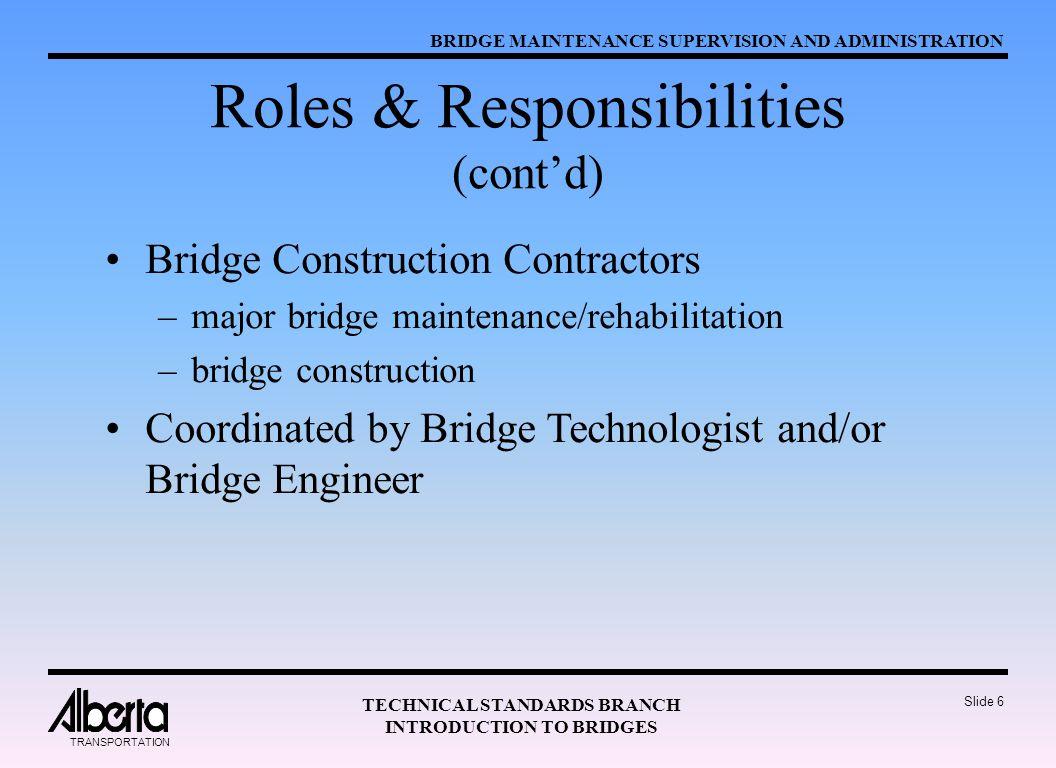 BRIDGE MAINTENANCE SUPERVISION AND ADMINISTRATION TECHNICAL STANDARDS BRANCH INTRODUCTION TO BRIDGES TRANSPORTATION Slide 6 Roles & Responsibilities (cont'd) Bridge Construction Contractors –major bridge maintenance/rehabilitation –bridge construction Coordinated by Bridge Technologist and/or Bridge Engineer