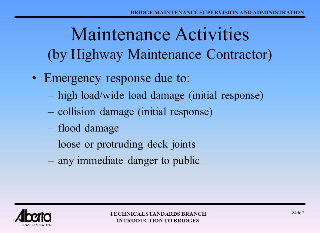 BRIDGE MAINTENANCE SUPERVISION AND ADMINISTRATION TECHNICAL STANDARDS BRANCH INTRODUCTION TO BRIDGES TRANSPORTATION Slide 7 Maintenance Activities (by Highway Maintenance Contractor) Emergency response due to: –high load/wide load damage (initial response) –collision damage (initial response) –flood damage –loose or protruding deck joints –any immediate danger to public