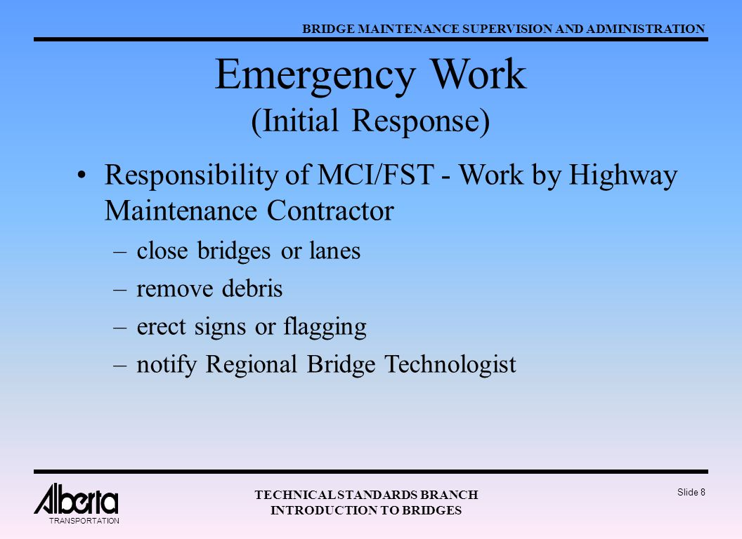 BRIDGE MAINTENANCE SUPERVISION AND ADMINISTRATION TECHNICAL STANDARDS BRANCH INTRODUCTION TO BRIDGES TRANSPORTATION Slide 8 Emergency Work (Initial Response) Responsibility of MCI/FST - Work by Highway Maintenance Contractor –close bridges or lanes –remove debris –erect signs or flagging –notify Regional Bridge Technologist