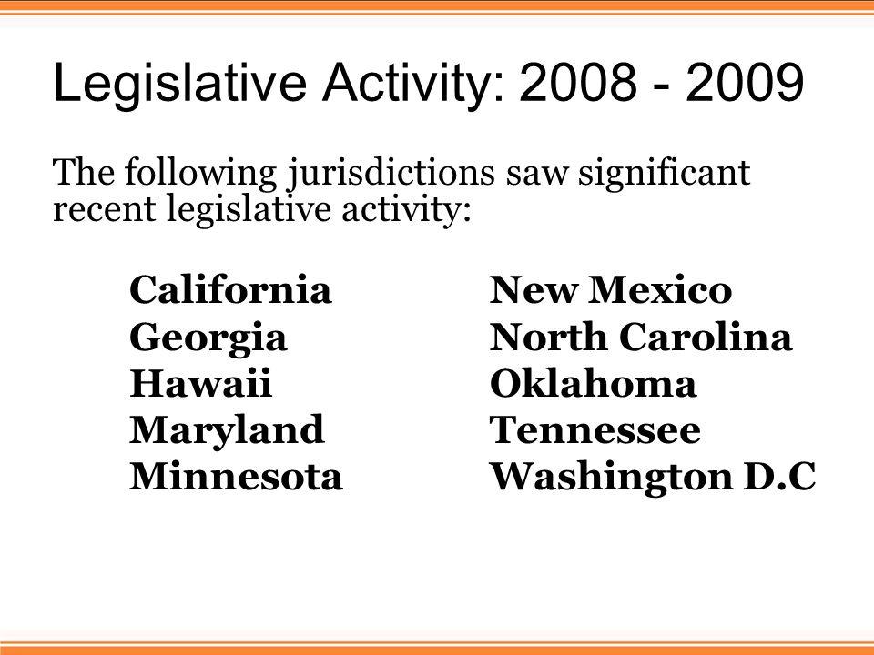 Legislative Activity: 2008 - 2009 The following jurisdictions saw significant recent legislative activity: California New Mexico Georgia North Carolina Hawaii Oklahoma Maryland Tennessee MinnesotaWashington D.C