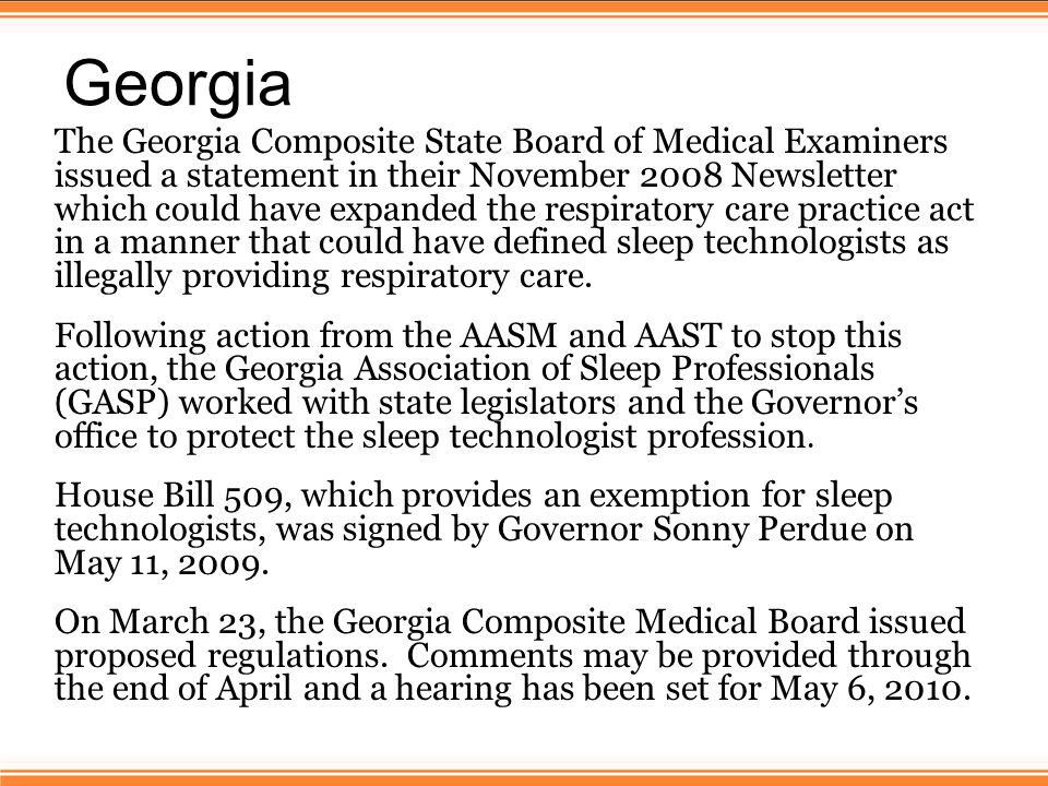 Georgia The Georgia Composite State Board of Medical Examiners issued a statement in their November 2008 Newsletter which could have expanded the respiratory care practice act in a manner that could have defined sleep technologists as illegally providing respiratory care.