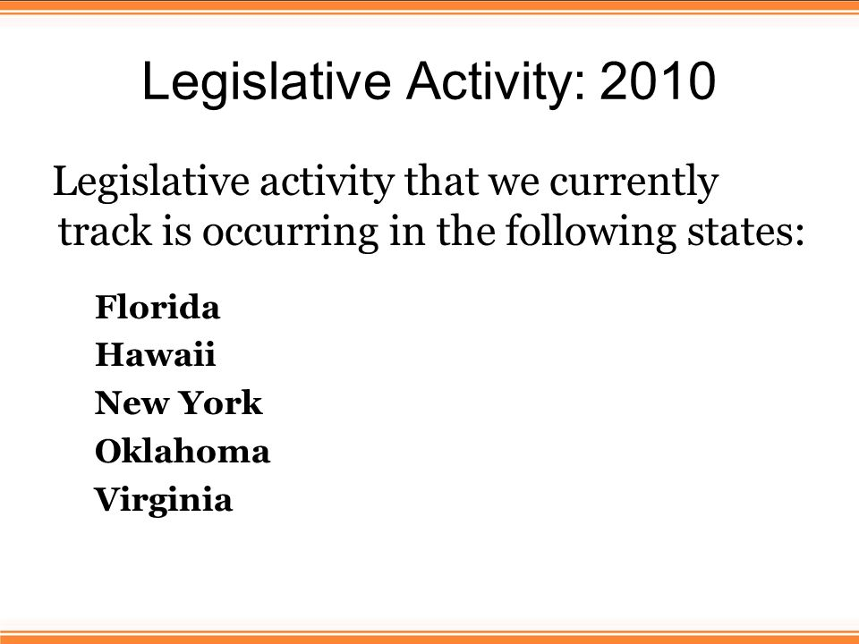 Legislative Activity: 2010 Legislative activity that we currently track is occurring in the following states: Florida Hawaii New York Oklahoma Virginia