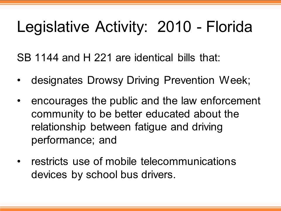 Legislative Activity: 2010 - Florida SB 1144 and H 221 are identical bills that: designates Drowsy Driving Prevention Week; encourages the public and the law enforcement community to be better educated about the relationship between fatigue and driving performance; and restricts use of mobile telecommunications devices by school bus drivers.