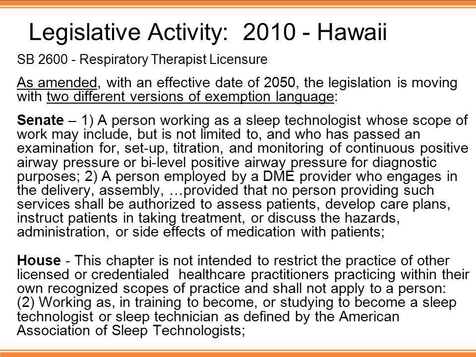 Legislative Activity: 2010 - Hawaii SB 2600 - Respiratory Therapist Licensure As amended, with an effective date of 2050, the legislation is moving with two different versions of exemption language: Senate – 1) A person working as a sleep technologist whose scope of work may include, but is not limited to, and who has passed an examination for, set-up, titration, and monitoring of continuous positive airway pressure or bi-level positive airway pressure for diagnostic purposes; 2) A person employed by a DME provider who engages in the delivery, assembly, …provided that no person providing such services shall be authorized to assess patients, develop care plans, instruct patients in taking treatment, or discuss the hazards, administration, or side effects of medication with patients; House - This chapter is not intended to restrict the practice of other licensed or credentialed healthcare practitioners practicing within their own recognized scopes of practice and shall not apply to a person: (2) Working as, in training to become, or studying to become a sleep technologist or sleep technician as defined by the American Association of Sleep Technologists;
