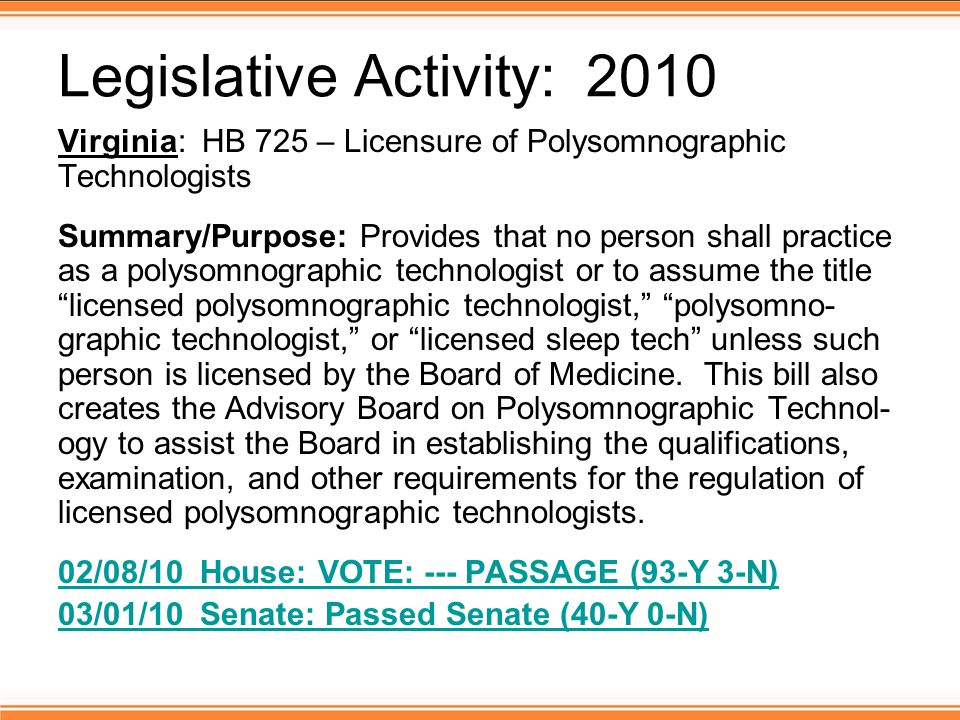Legislative Activity: 2010 Virginia: HB 725 – Licensure of Polysomnographic Technologists Summary/Purpose: Provides that no person shall practice as a polysomnographic technologist or to assume the title licensed polysomnographic technologist, polysomno- graphic technologist, or licensed sleep tech unless such person is licensed by the Board of Medicine.