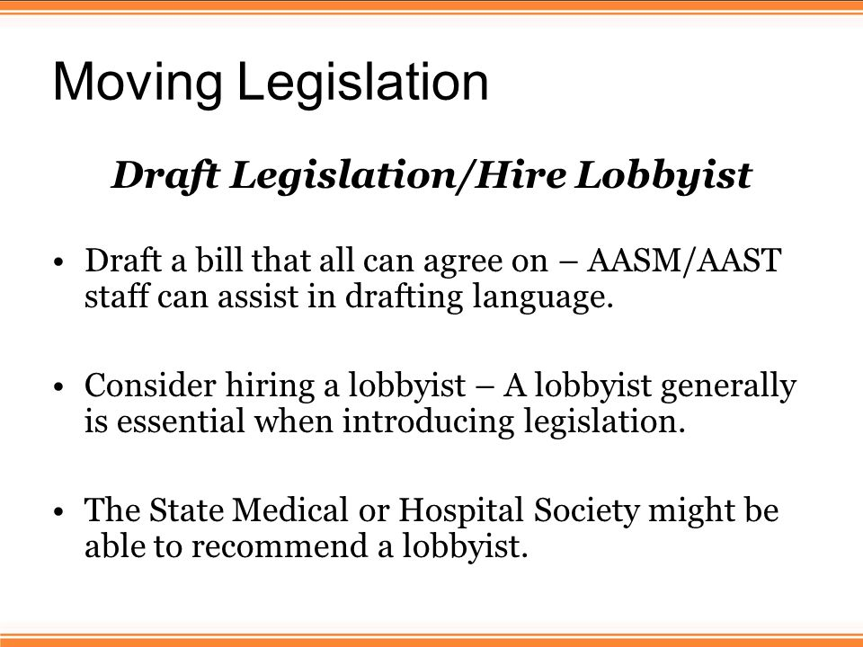 Moving Legislation Draft Legislation/Hire Lobbyist Draft a bill that all can agree on – AASM/AAST staff can assist in drafting language.