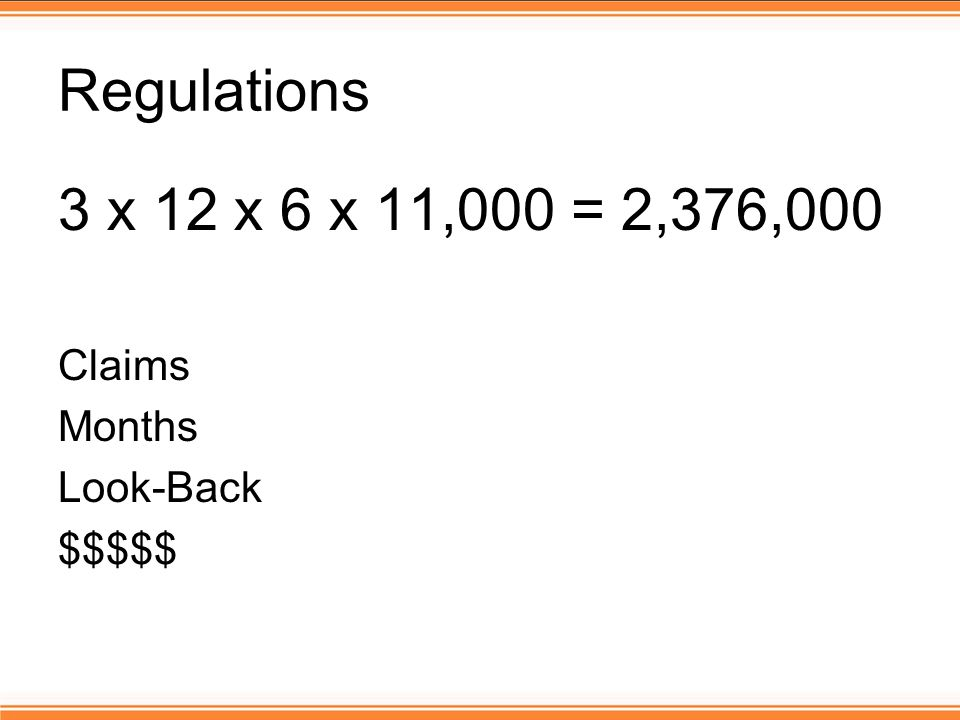 Regulations 3 x 12 x 6 x 11,000 = 2,376,000 Claims Months Look-Back $$$$$