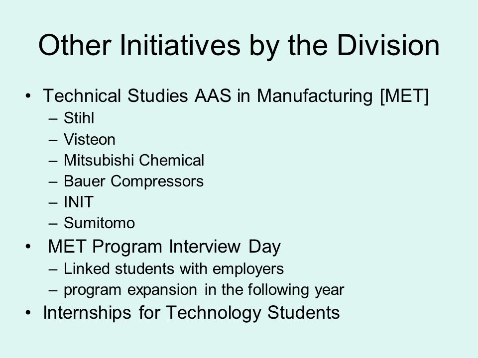 Other Initiatives by the Division Technical Studies AAS in Manufacturing [MET] –Stihl –Visteon –Mitsubishi Chemical –Bauer Compressors –INIT –Sumitomo MET Program Interview Day –Linked students with employers –program expansion in the following year Internships for Technology Students