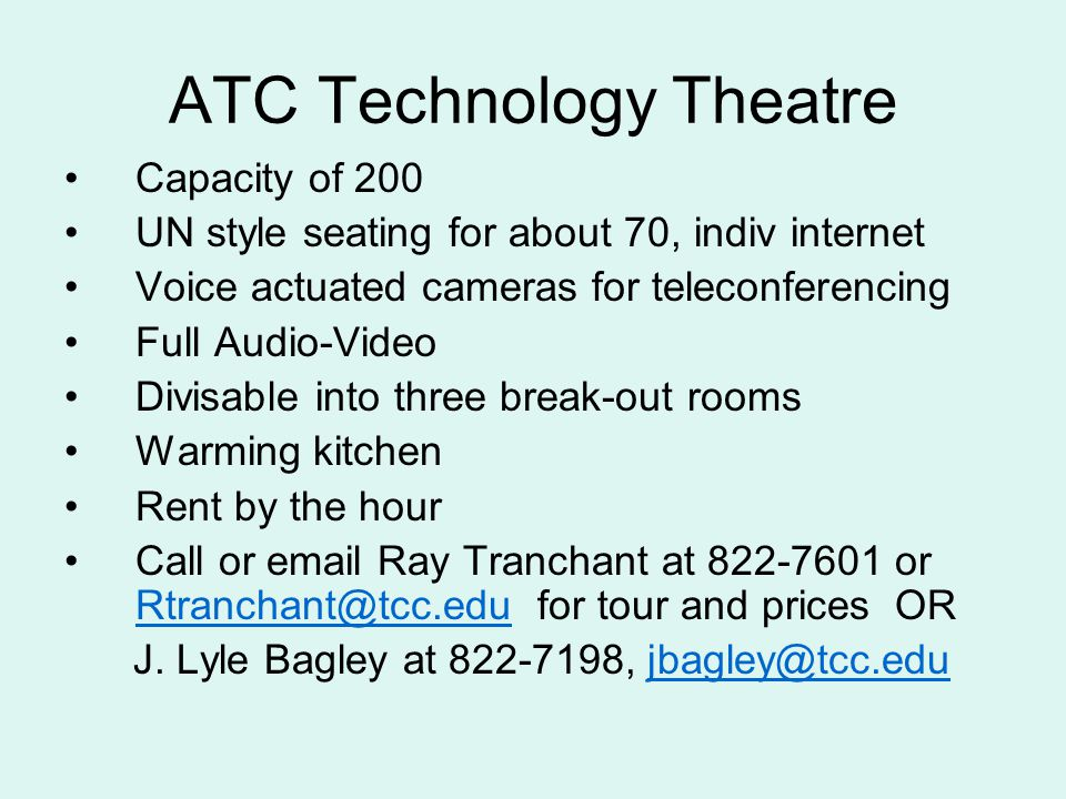 ATC Technology Theatre Capacity of 200 UN style seating for about 70, indiv internet Voice actuated cameras for teleconferencing Full Audio-Video Divisable into three break-out rooms Warming kitchen Rent by the hour Call or email Ray Tranchant at 822-7601 or Rtranchant@tcc.edu for tour and prices OR Rtranchant@tcc.edu J.
