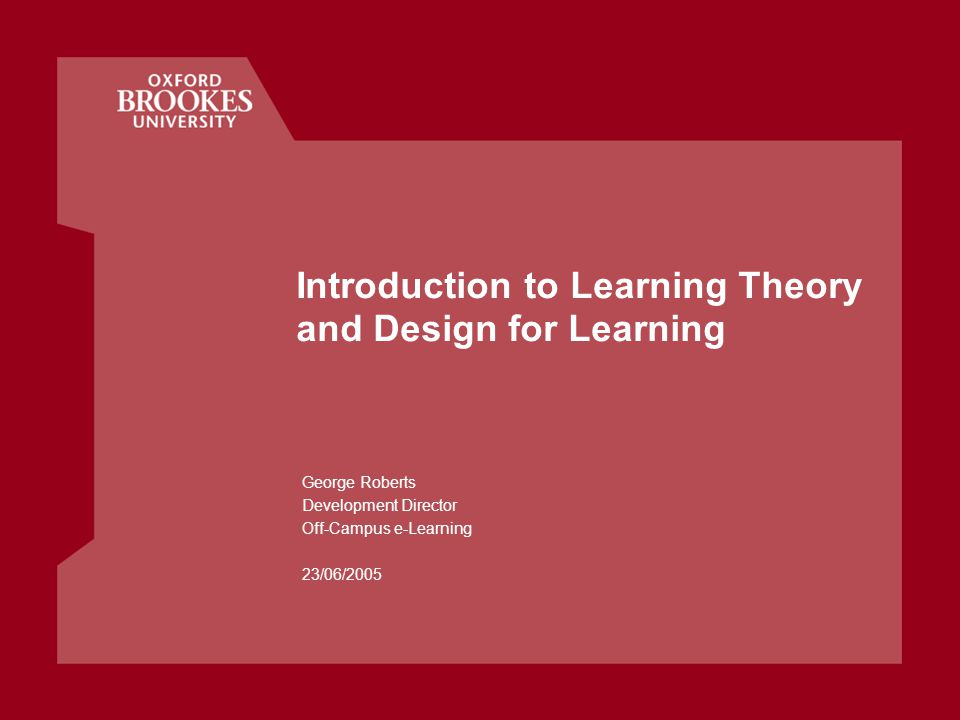 Introduction to Learning Theory and Design for Learning George Roberts Development Director Off-Campus e-Learning 23/06/2005