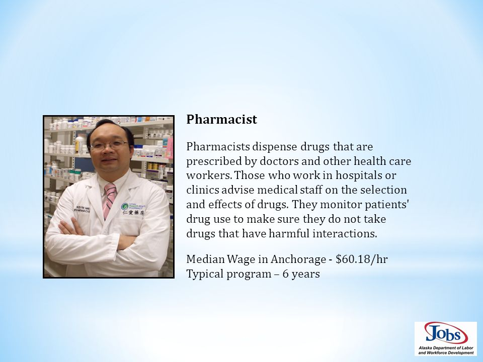 Pharmacist Pharmacists dispense drugs that are prescribed by doctors and other health care workers.