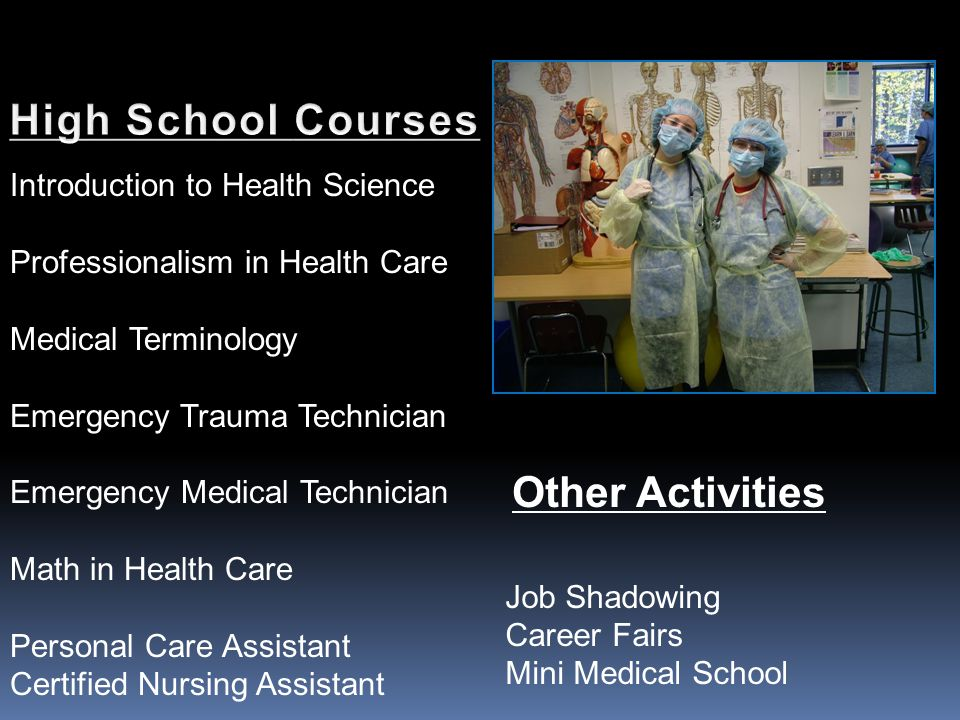 Introduction to Health Science Professionalism in Health Care Medical Terminology Emergency Trauma Technician Emergency Medical Technician Math in Health Care Personal Care Assistant Certified Nursing Assistant Other Activities Job Shadowing Career Fairs Mini Medical School