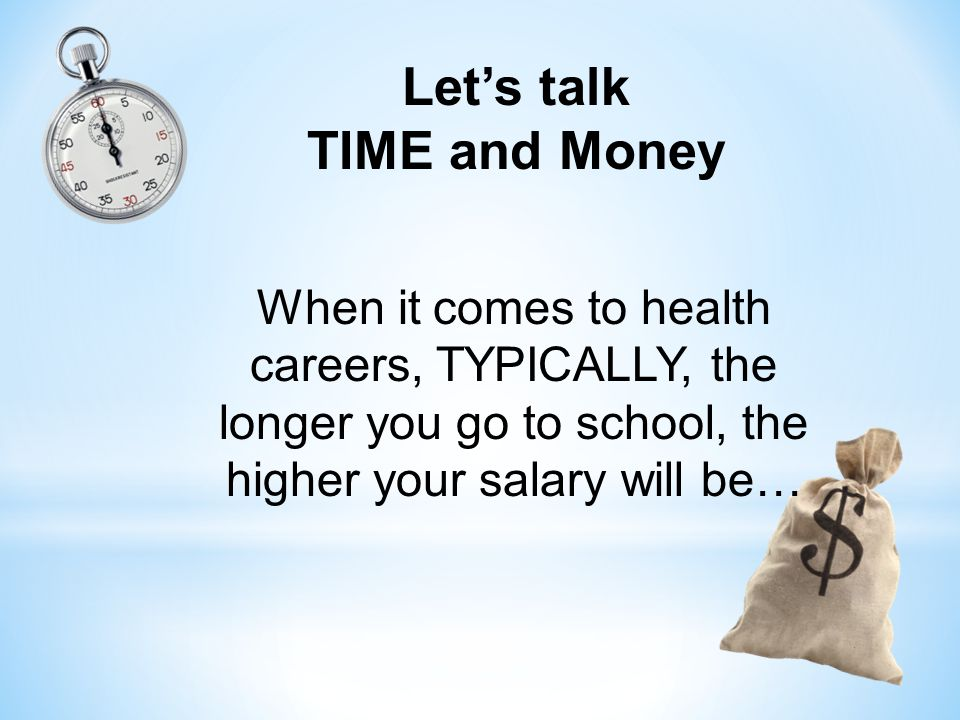 Let's talk TIME and Money When it comes to health careers, TYPICALLY, the longer you go to school, the higher your salary will be…