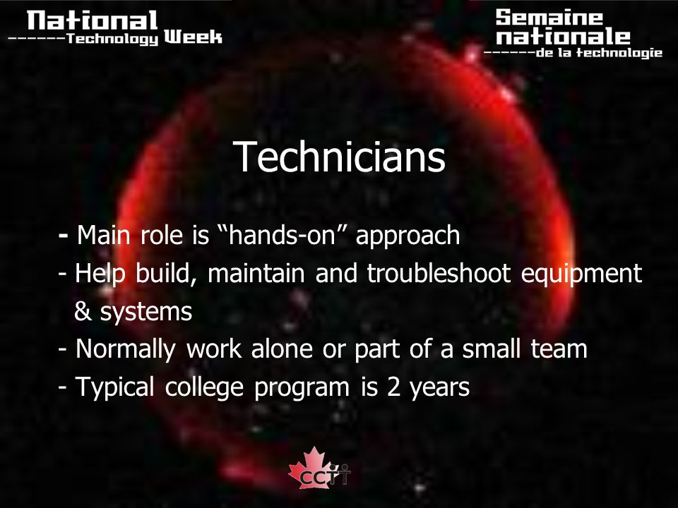 Technicians - Main role is hands-on approach -Help build, maintain and troubleshoot equipment & systems - Normally work alone or part of a small team - Typical college program is 2 years