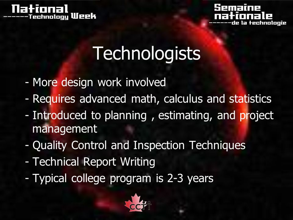 Technologists - More design work involved - Requires advanced math, calculus and statistics - Introduced to planning, estimating, and project management - Quality Control and Inspection Techniques - Technical Report Writing - Typical college program is 2-3 years
