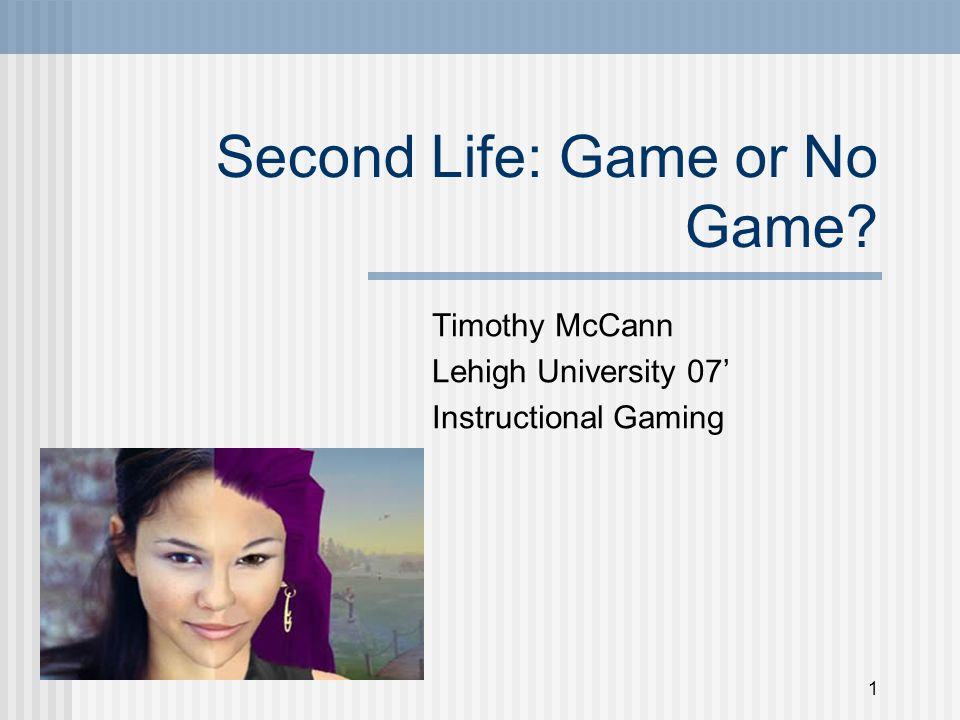 1 Second Life: Game or No Game Timothy McCann Lehigh University 07' Instructional Gaming