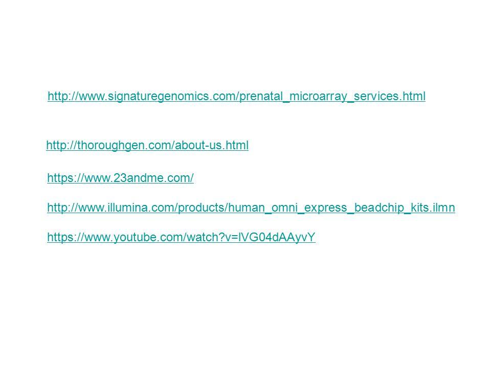 http://www.signaturegenomics.com/prenatal_microarray_services.html http://thoroughgen.com/about-us.html https://www.23andme.com/ http://www.illumina.com/products/human_omni_express_beadchip_kits.ilmn https://www.youtube.com/watch?v=lVG04dAAyvY