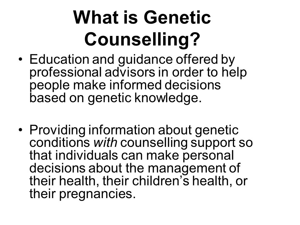 What is Genetic Counselling? Education and guidance offered by professional advisors in order to help people make informed decisions based on genetic