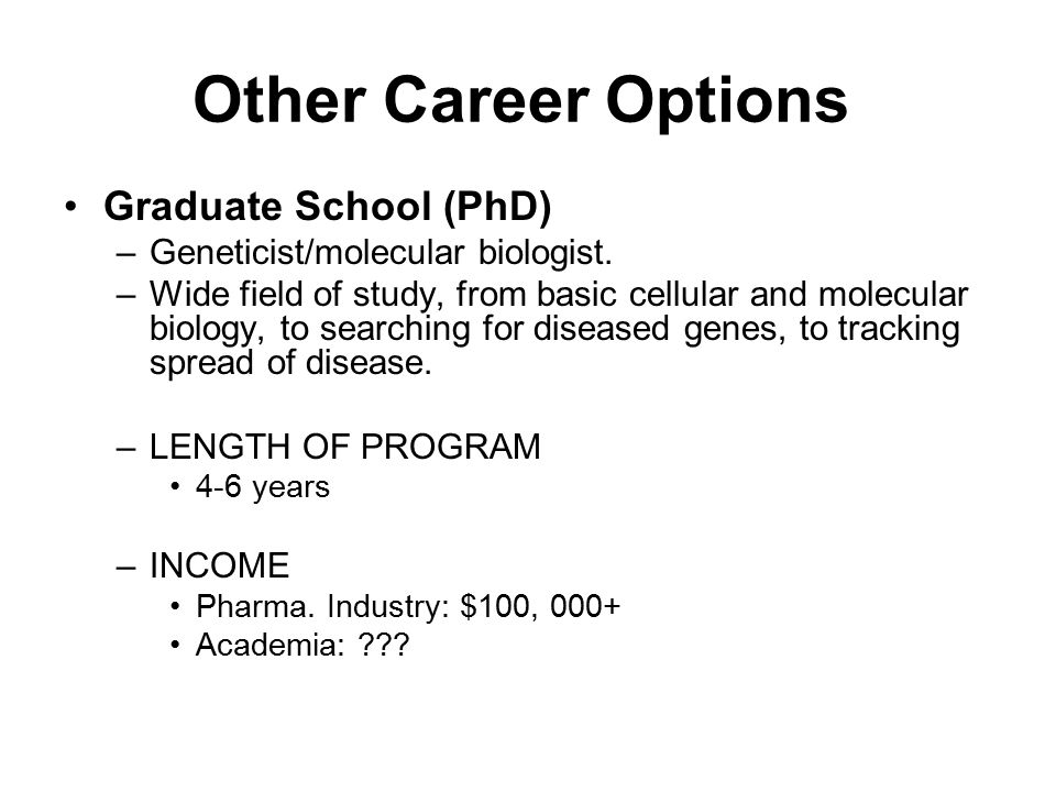 Other Career Options Graduate School (PhD) –Geneticist/molecular biologist. –Wide field of study, from basic cellular and molecular biology, to search