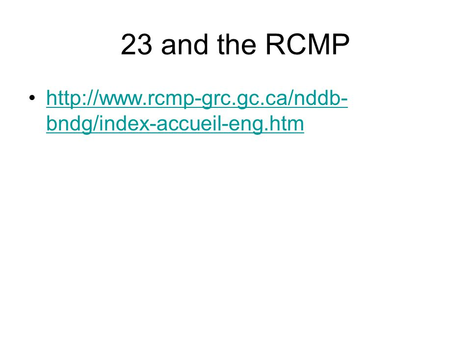 23 and the RCMP http://www.rcmp-grc.gc.ca/nddb- bndg/index-accueil-eng.htmhttp://www.rcmp-grc.gc.ca/nddb- bndg/index-accueil-eng.htm