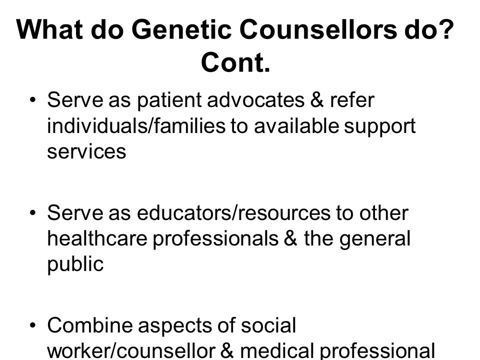 What do Genetic Counsellors do? Cont. Serve as patient advocates & refer individuals/families to available support services Serve as educators/resourc