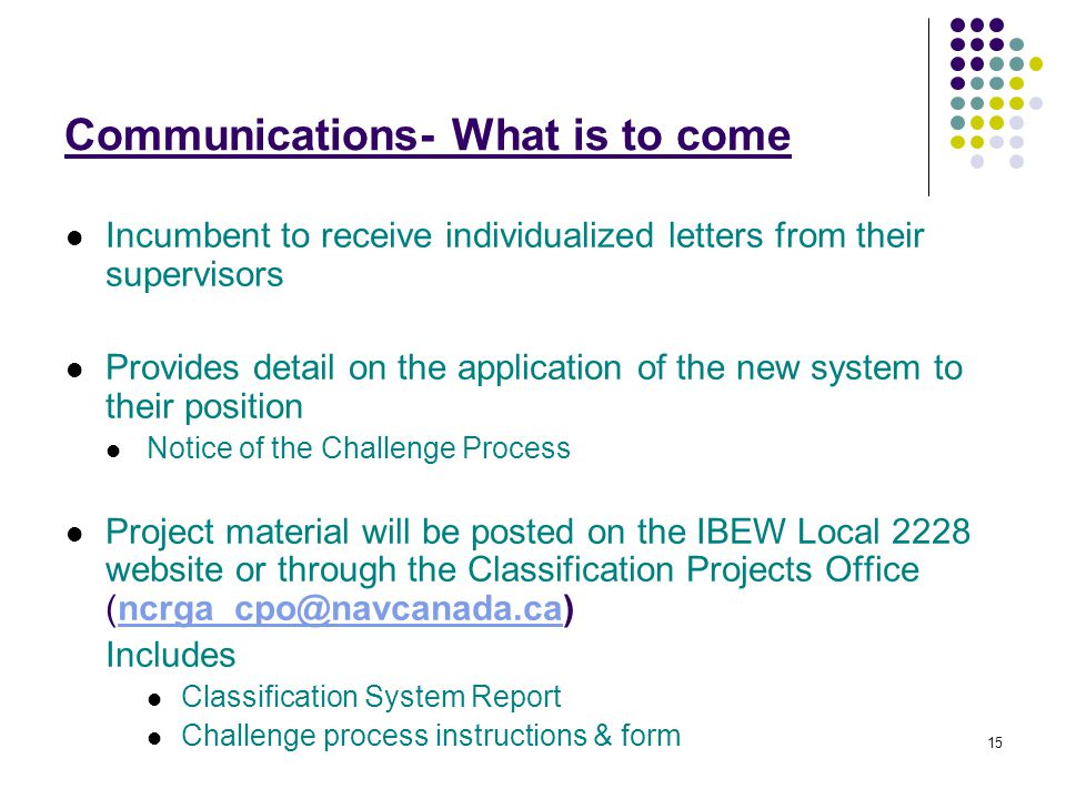 15 Communications- What is to come Incumbent to receive individualized letters from their supervisors Provides detail on the application of the new system to their position Notice of the Challenge Process Project material will be posted on the IBEW Local 2228 website or through the Classification Projects Office (ncrga_cpo@navcanada.ca)ncrga_cpo@navcanada.ca Includes Classification System Report Challenge process instructions & form