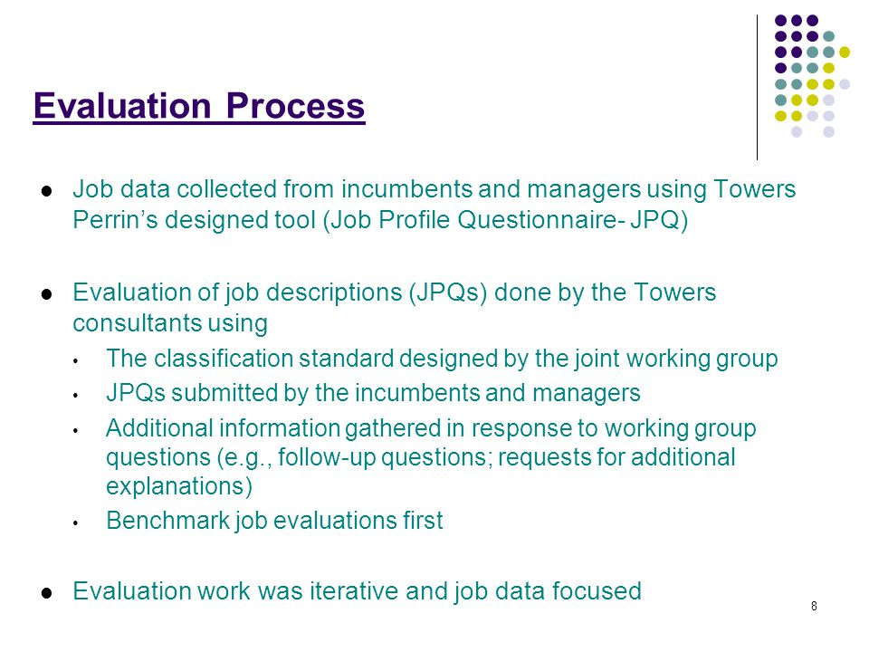 8 Evaluation Process Job data collected from incumbents and managers using Towers Perrin's designed tool (Job Profile Questionnaire- JPQ) Evaluation of job descriptions (JPQs) done by the Towers consultants using The classification standard designed by the joint working group JPQs submitted by the incumbents and managers Additional information gathered in response to working group questions (e.g., follow-up questions; requests for additional explanations) Benchmark job evaluations first Evaluation work was iterative and job data focused