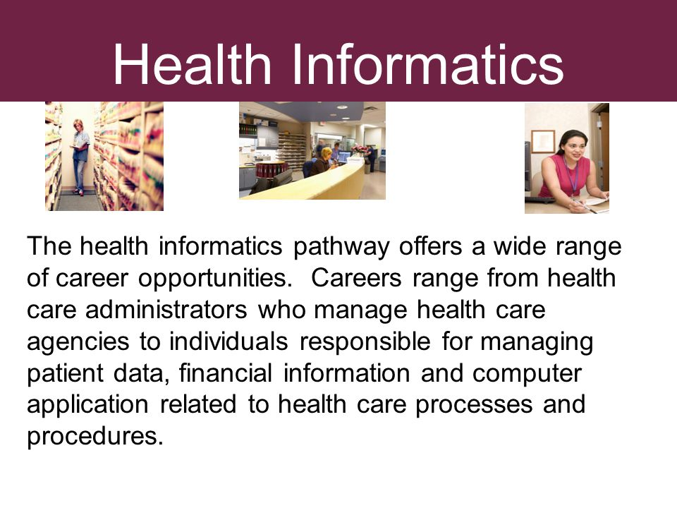 Health Informatics The health informatics pathway offers a wide range of career opportunities. Careers range from health care administrators who manag