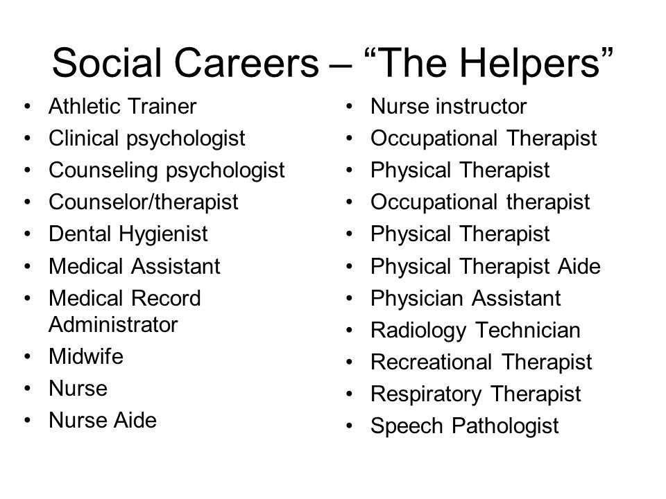"Social Careers – ""The Helpers"" Athletic Trainer Clinical psychologist Counseling psychologist Counselor/therapist Dental Hygienist Medical Assistant M"