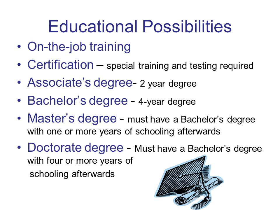Educational Possibilities On-the-job training Certification – special training and testing required Associate's degree- 2 year degree Bachelor's degre