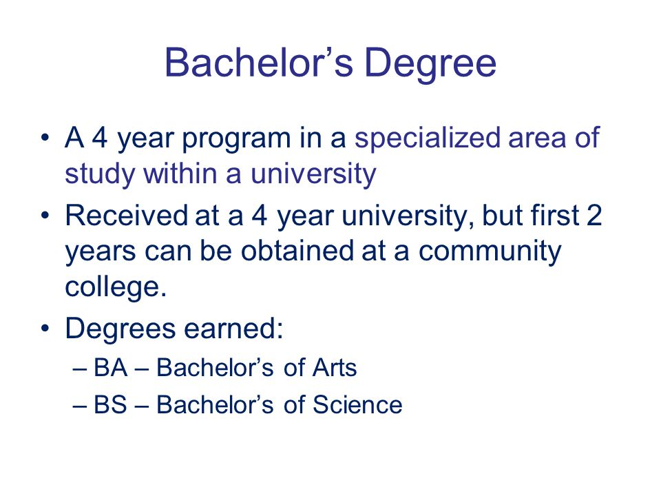 Bachelor's Degree A 4 year program in a specialized area of study within a university Received at a 4 year university, but first 2 years can be obtain