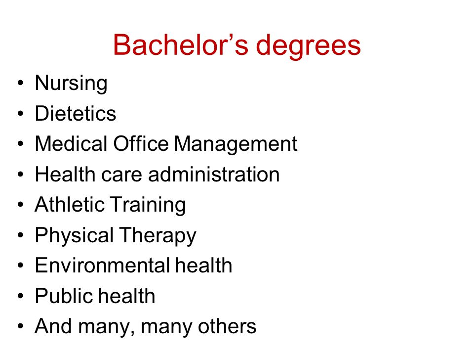 Bachelor's degrees Nursing Dietetics Medical Office Management Health care administration Athletic Training Physical Therapy Environmental health Publ