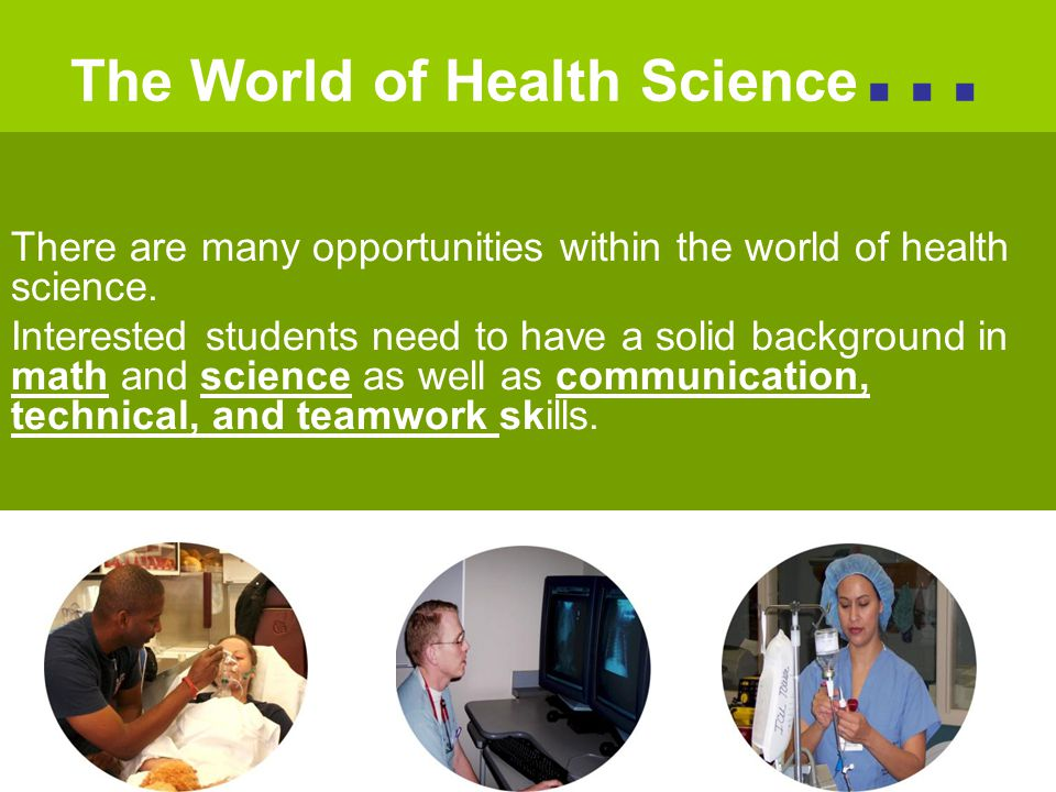 There are many opportunities within the world of health science. Interested students need to have a solid background in math and science as well as co