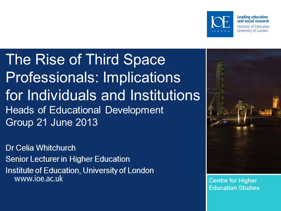 The Rise of Third Space Professionals: Implications for Individuals and Institutions Heads of Educational Development Group 21 June 2013 Dr Celia Whitchurch Senior Lecturer in Higher Education Institute of Education, University of London Centre for Higher Education Studies